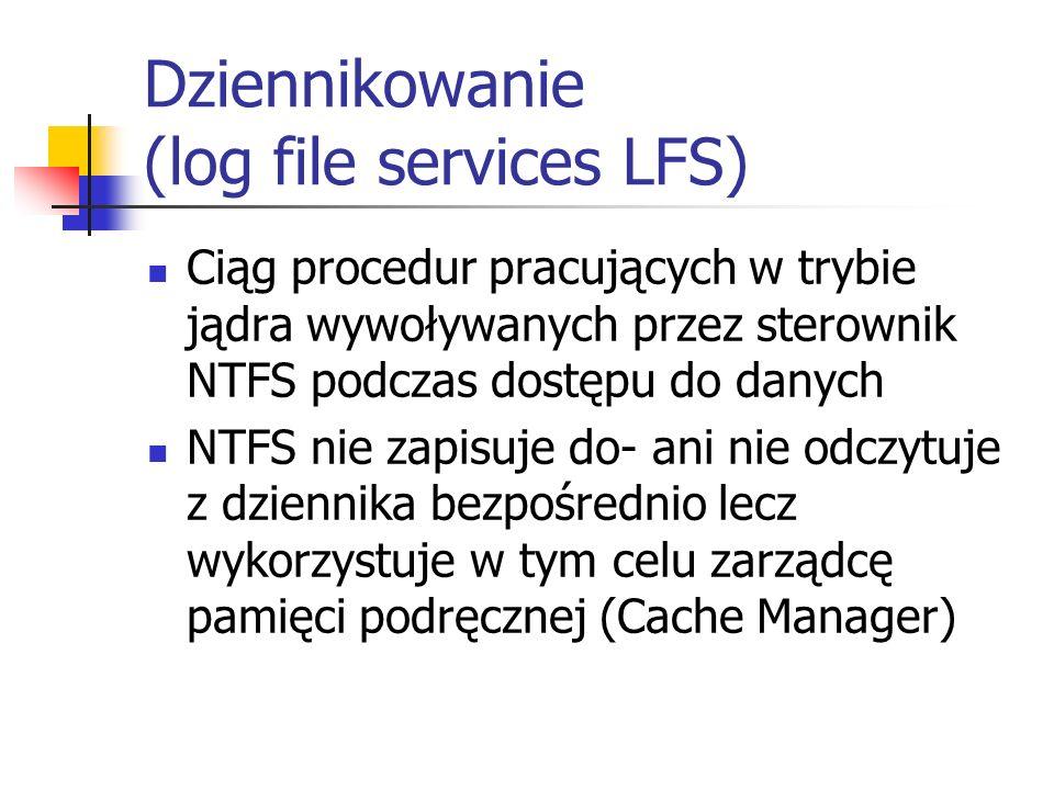 Dziennikowanie (log file services LFS) Ciąg procedur pracujących w trybie jądra wywoływanych przez sterownik NTFS podczas dostępu do danych NTFS nie z