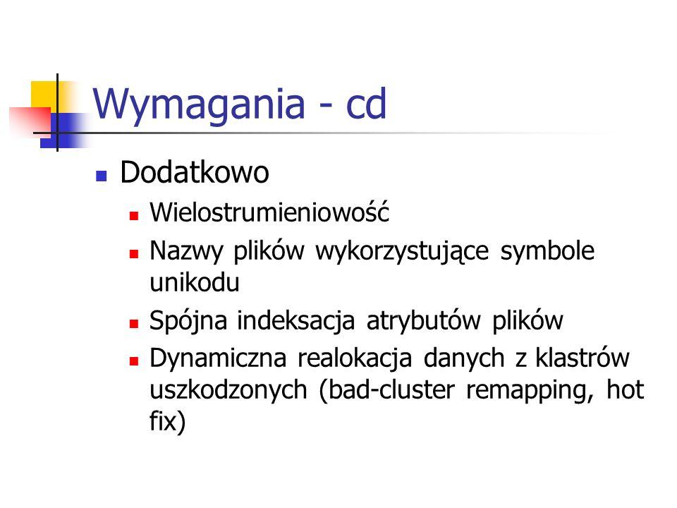 Wymagania - cd Dodatkowo Wielostrumieniowość Nazwy plików wykorzystujące symbole unikodu Spójna indeksacja atrybutów plików Dynamiczna realokacja dany