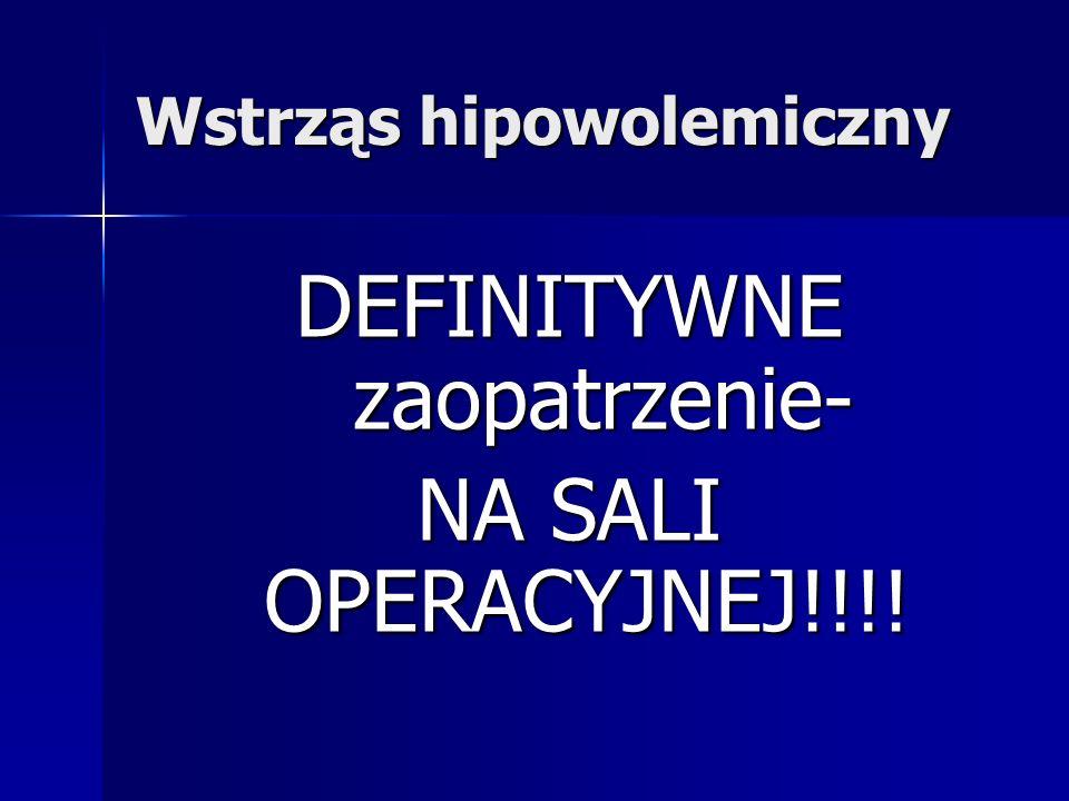 Wstrząs hipowolemiczny DEFINITYWNE zaopatrzenie- NA SALI OPERACYJNEJ!!!!