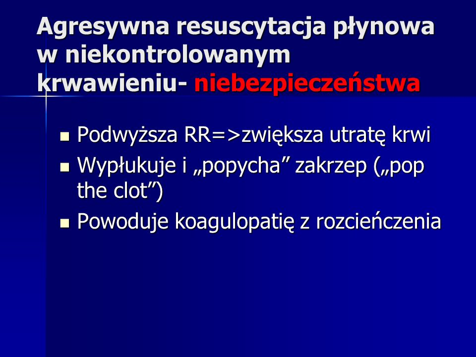 Agresywna resuscytacja płynowa w niekontrolowanym krwawieniu- niebezpieczeństwa Podwyższa RR=>zwiększa utratę krwi Podwyższa RR=>zwiększa utratę krwi Wypłukuje i popycha zakrzep (pop the clot) Wypłukuje i popycha zakrzep (pop the clot) Powoduje koagulopatię z rozcieńczenia Powoduje koagulopatię z rozcieńczenia