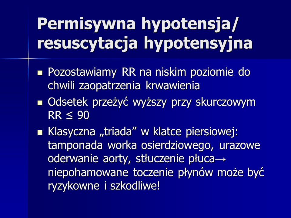 Permisywna hypotensja/ resuscytacja hypotensyjna Pozostawiamy RR na niskim poziomie do chwili zaopatrzenia krwawienia Pozostawiamy RR na niskim poziomie do chwili zaopatrzenia krwawienia Odsetek przeżyć wyższy przy skurczowym RR 90 Odsetek przeżyć wyższy przy skurczowym RR 90 Klasyczna triada w klatce piersiowej: tamponada worka osierdziowego, urazowe oderwanie aorty, stłuczenie płuca niepohamowane toczenie płynów może być ryzykowne i szkodliwe.
