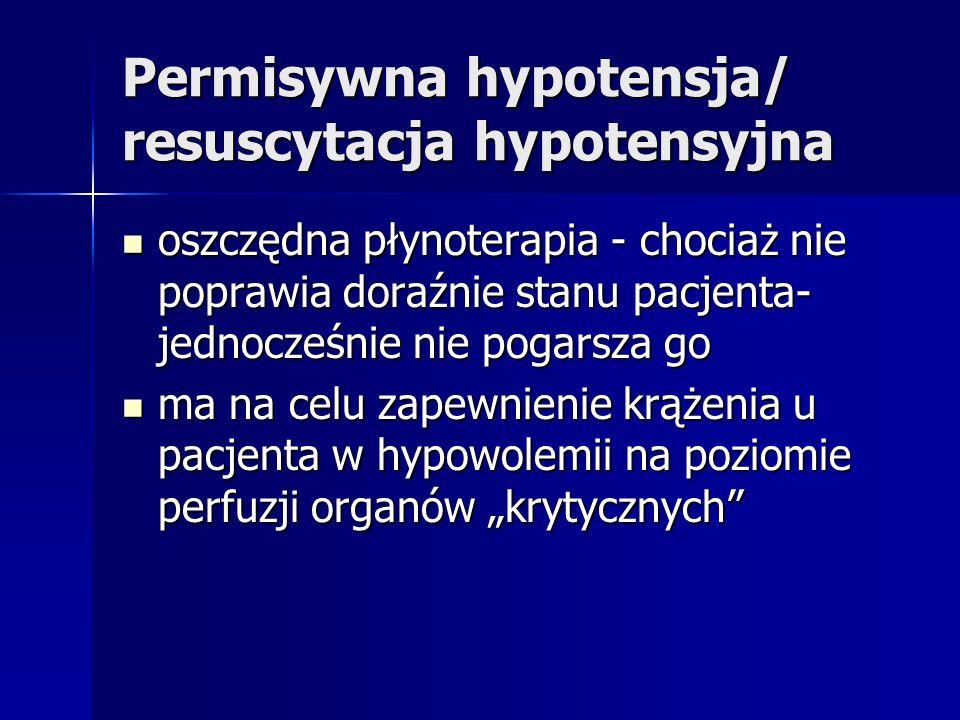 Permisywna hypotensja/ resuscytacja hypotensyjna oszczędna płynoterapia - chociaż nie poprawia doraźnie stanu pacjenta- jednocześnie nie pogarsza go oszczędna płynoterapia - chociaż nie poprawia doraźnie stanu pacjenta- jednocześnie nie pogarsza go ma na celu zapewnienie krążenia u pacjenta w hypowolemii na poziomie perfuzji organów krytycznych ma na celu zapewnienie krążenia u pacjenta w hypowolemii na poziomie perfuzji organów krytycznych