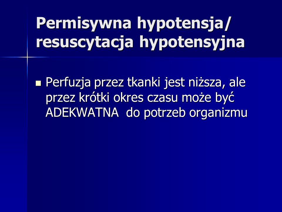 Permisywna hypotensja/ resuscytacja hypotensyjna Perfuzja przez tkanki jest niższa, ale przez krótki okres czasu może być ADEKWATNA do potrzeb organizmu Perfuzja przez tkanki jest niższa, ale przez krótki okres czasu może być ADEKWATNA do potrzeb organizmu