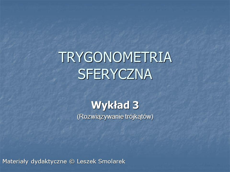 TRYGONOMETRIA SFERYCZNA Wykład 3 (Rozwiązywanie trójkątów) Materiały dydaktyczne © Leszek Smolarek