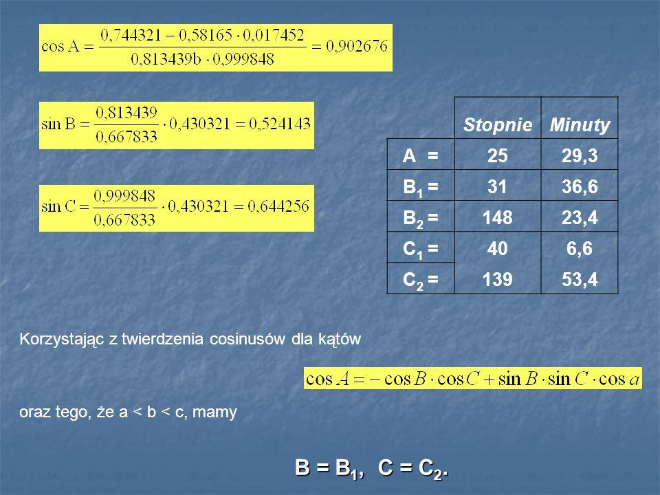 StopnieMinuty A =2529,3 B 1 =3136,6 B 2 =14823,4 C 1 =406,6 C 2 =13953,4 Korzystając z twierdzenia cosinusów dla kątów oraz tego, że a < b < c, mamy B