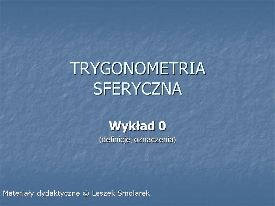 TRYGONOMETRIA SFERYCZNA Wykład 0 (definicje, oznaczenia) Materiały dydaktyczne © Leszek Smolarek