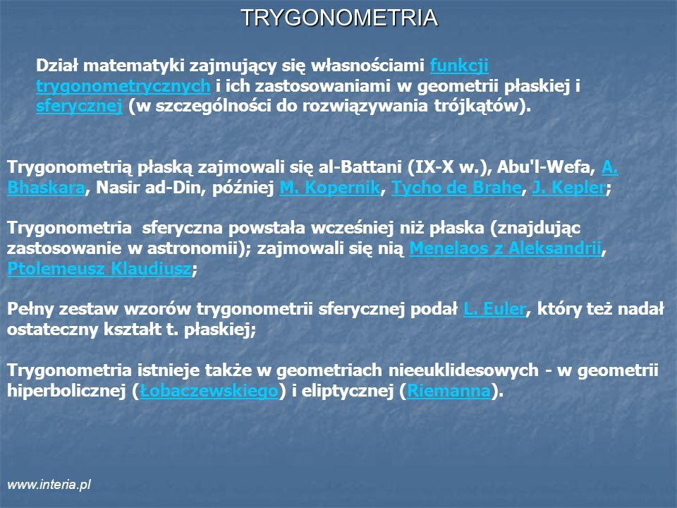 TRYGONOMETRIA Trygonometrią płaską zajmowali się al-Battani (IX-X w.), Abu'l-Wefa, A. Bhaskara, Nasir ad-Din, później M. Kopernik, Tycho de Brahe, J.