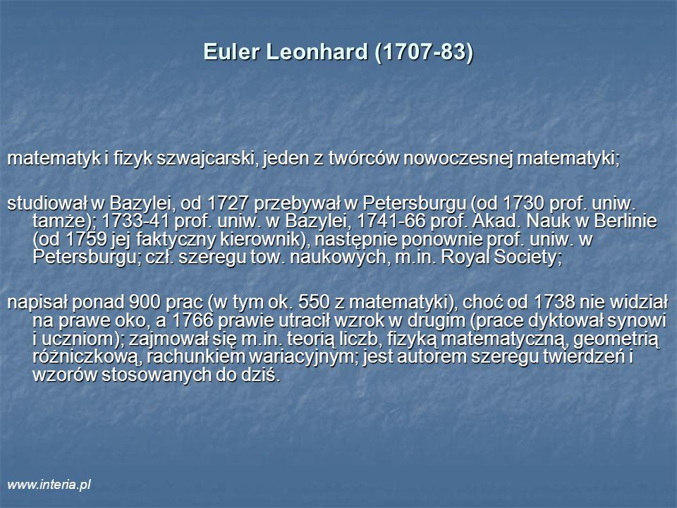 Euler Leonhard (1707-83) matematyk i fizyk szwajcarski, jeden z twórców nowoczesnej matematyki; studiował w Bazylei, od 1727 przebywał w Petersburgu (