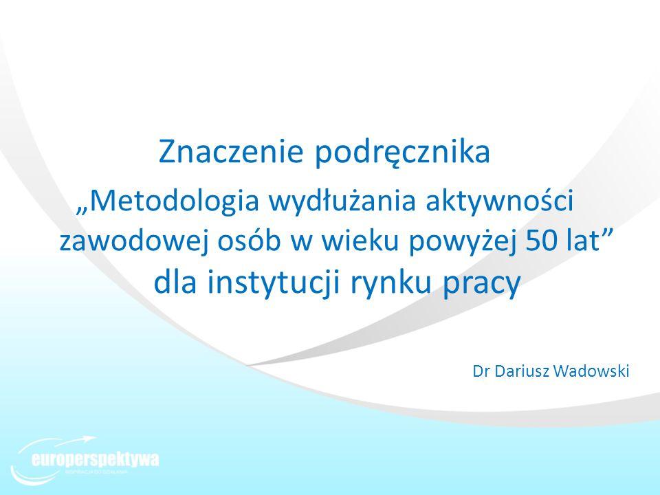 Znaczenie podręcznika Metodologia wydłużania aktywności zawodowej osób w wieku powyżej 50 lat dla instytucji rynku pracy Dr Dariusz Wadowski