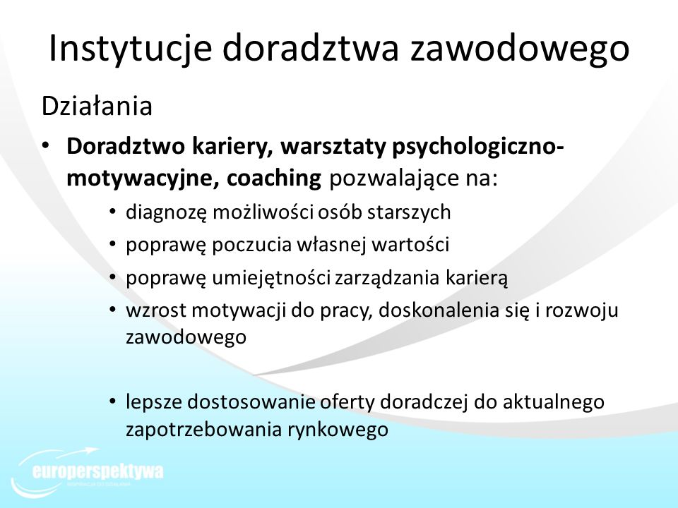 Instytucje doradztwa zawodowego Działania Doradztwo kariery, warsztaty psychologiczno- motywacyjne, coaching pozwalające na: diagnozę możliwości osób