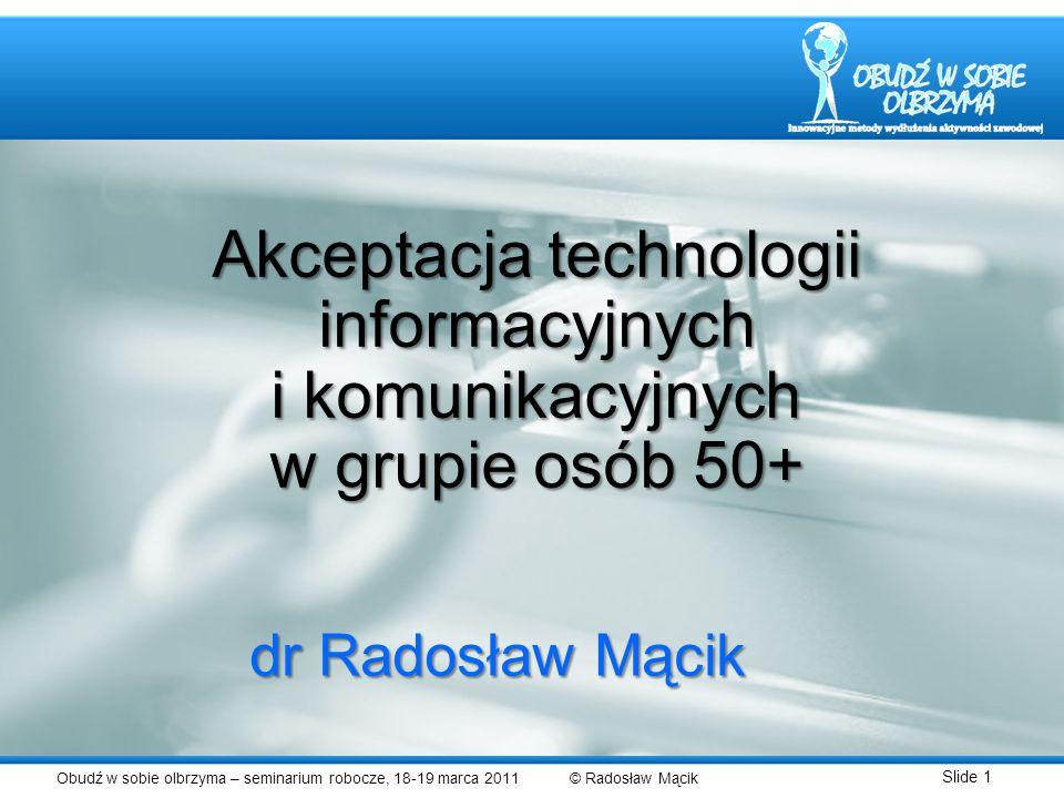 Obudź w sobie olbrzyma – seminarium robocze, 18-19 marca 2011 © Radosław Mącik Slide 1 dr Radosław Mącik Akceptacja technologii informacyjnych i komun