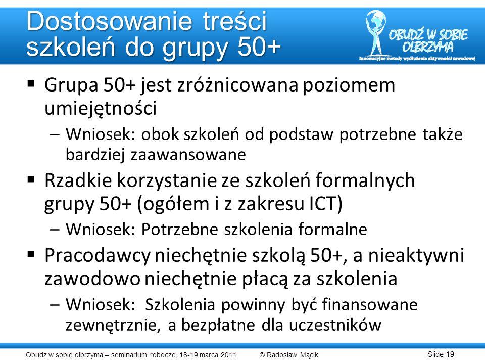 Obudź w sobie olbrzyma – seminarium robocze, 18-19 marca 2011 © Radosław Mącik Slide 19 Dostosowanie treści szkoleń do grupy 50+ Grupa 50+ jest zróżni