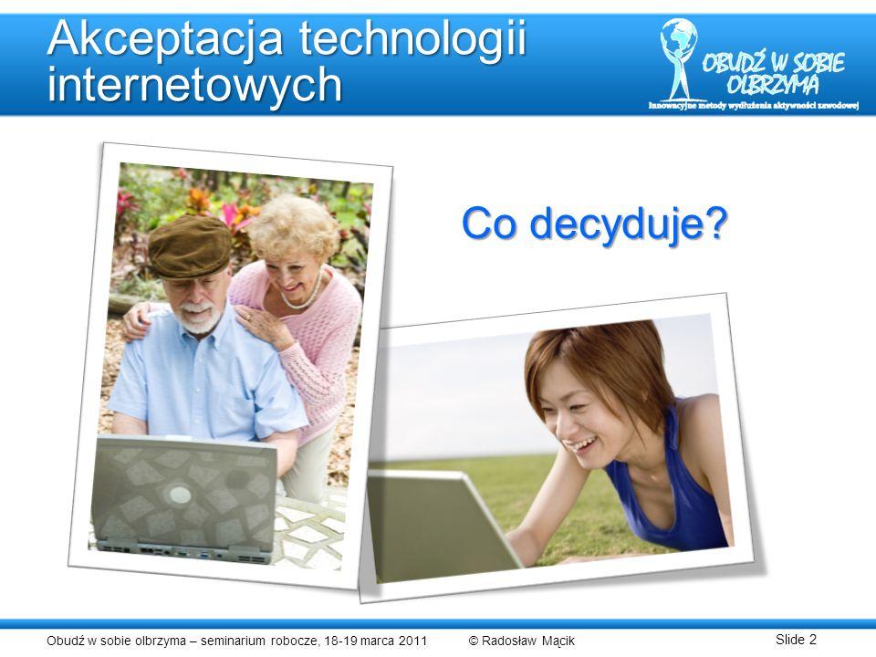 Obudź w sobie olbrzyma – seminarium robocze, 18-19 marca 2011 © Radosław Mącik Slide 2 Akceptacja technologii internetowych Co decyduje?