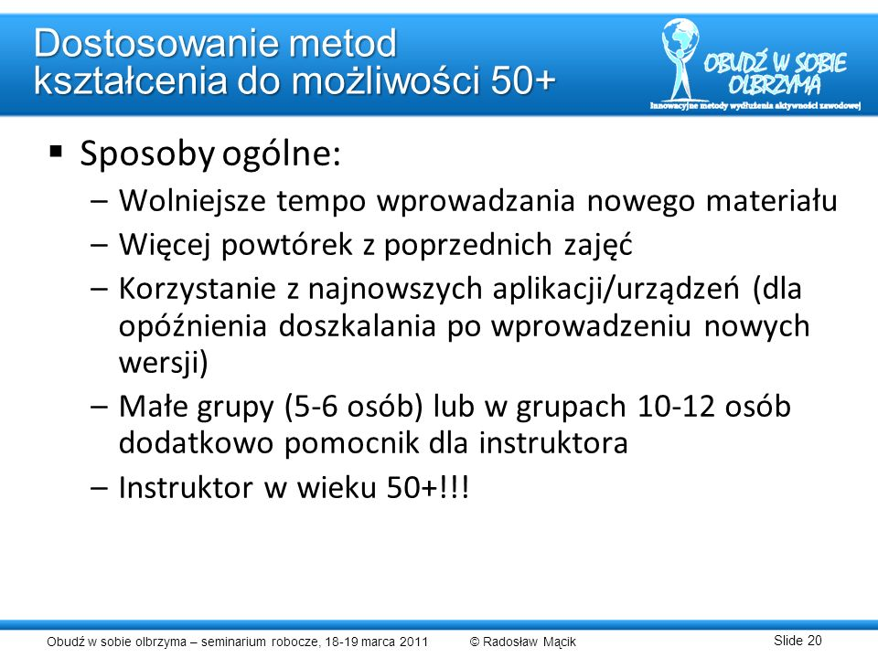 Obudź w sobie olbrzyma – seminarium robocze, 18-19 marca 2011 © Radosław Mącik Slide 20 Dostosowanie metod kształcenia do możliwości 50+ Sposoby ogóln