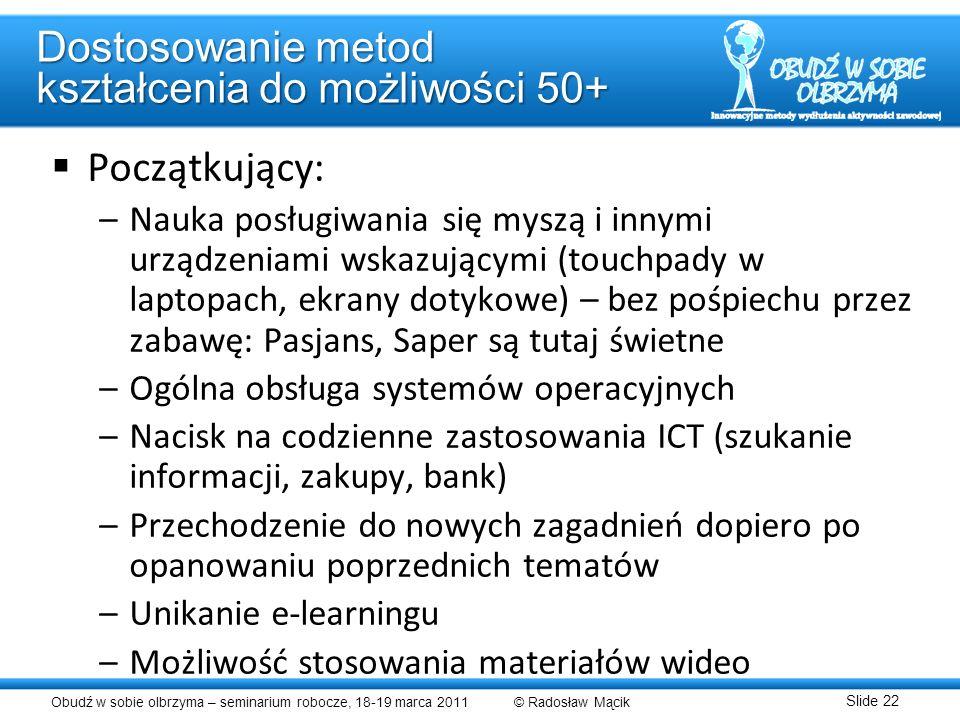 Obudź w sobie olbrzyma – seminarium robocze, 18-19 marca 2011 © Radosław Mącik Slide 22 Dostosowanie metod kształcenia do możliwości 50+ Początkujący: