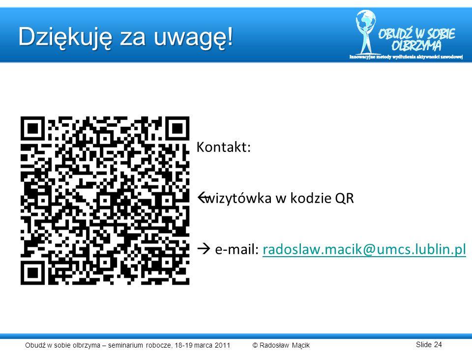 Obudź w sobie olbrzyma – seminarium robocze, 18-19 marca 2011 © Radosław Mącik Slide 24 Kontakt: wizytówka w kodzie QR e-mail: radoslaw.macik@umcs.lub