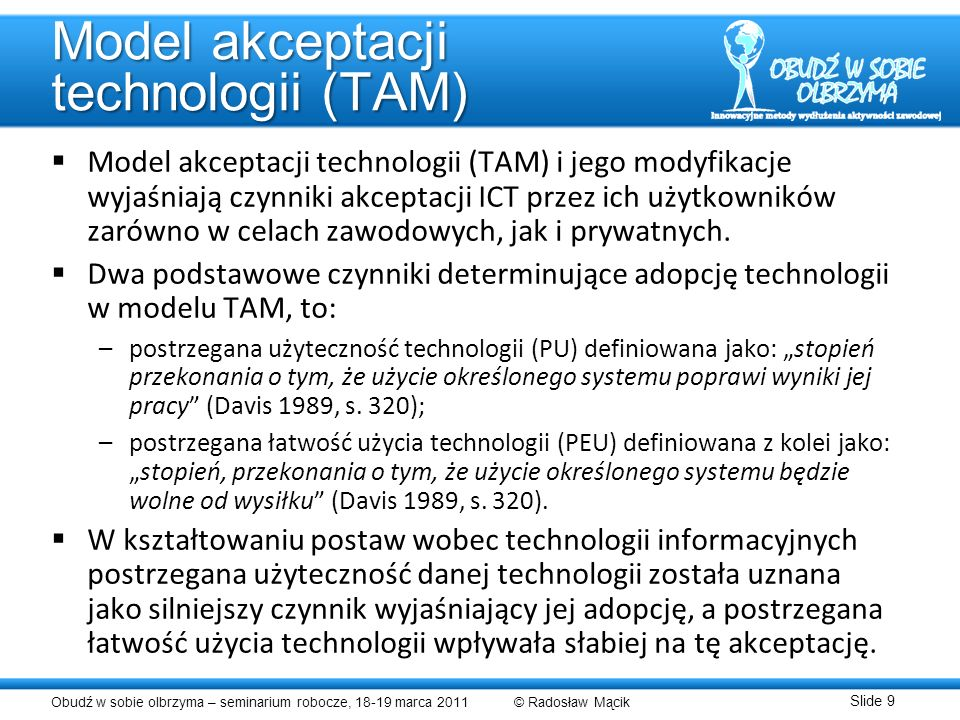 Obudź w sobie olbrzyma – seminarium robocze, 18-19 marca 2011 © Radosław Mącik Slide 9 Model akceptacji technologii (TAM) Model akceptacji technologii