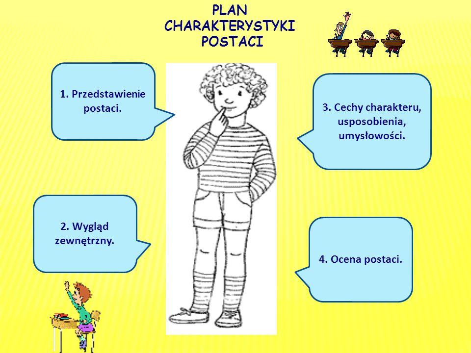 PLAN CHARAKTERYSTYKI POSTACI 1. Przedstawienie postaci. 2. Wygląd zewnętrzny. 3. Cechy charakteru, usposobienia, umysłowości. 4. Ocena postaci.