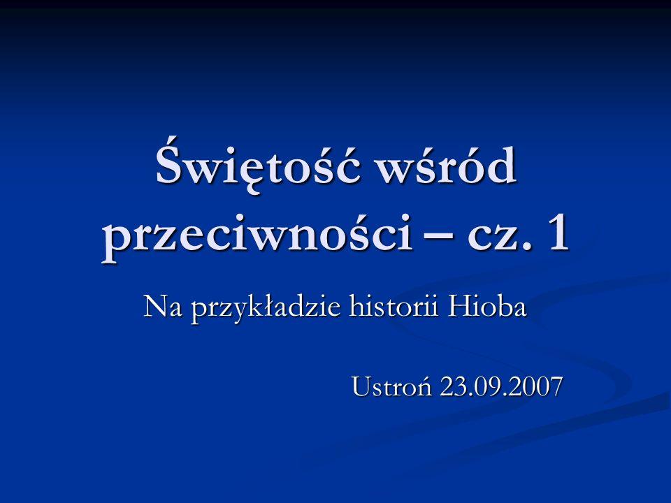 Świętość wśród przeciwności – cz. 1 Na przykładzie historii Hioba Ustroń 23.09.2007