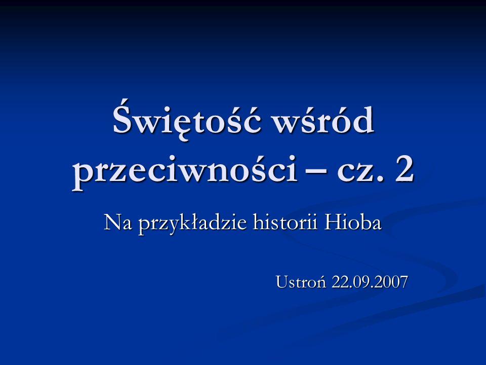 Świętość wśród przeciwności – cz. 2 Na przykładzie historii Hioba Ustroń 22.09.2007