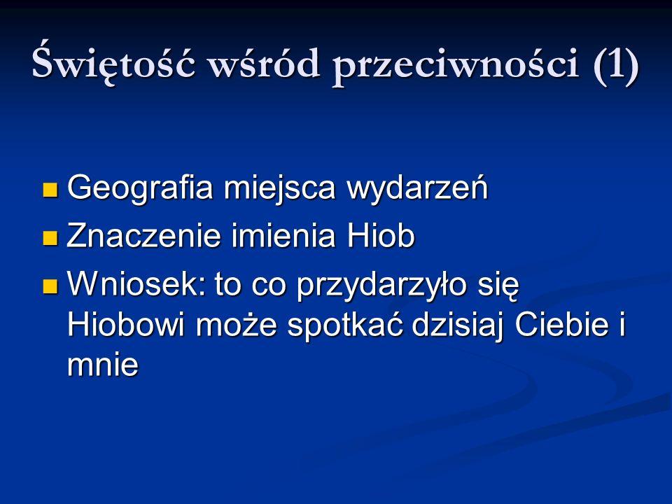 Świętość wśród przeciwności (1) Geografia miejsca wydarzeń Geografia miejsca wydarzeń Znaczenie imienia Hiob Znaczenie imienia Hiob Wniosek: to co prz