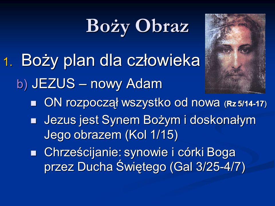 Boży Obraz 1. Boży plan dla człowieka b) JEZUS – nowy Adam ON rozpoczął wszystko od nowa (Rz 5/14-17) ON rozpoczął wszystko od nowa (Rz 5/14-17) Jezus