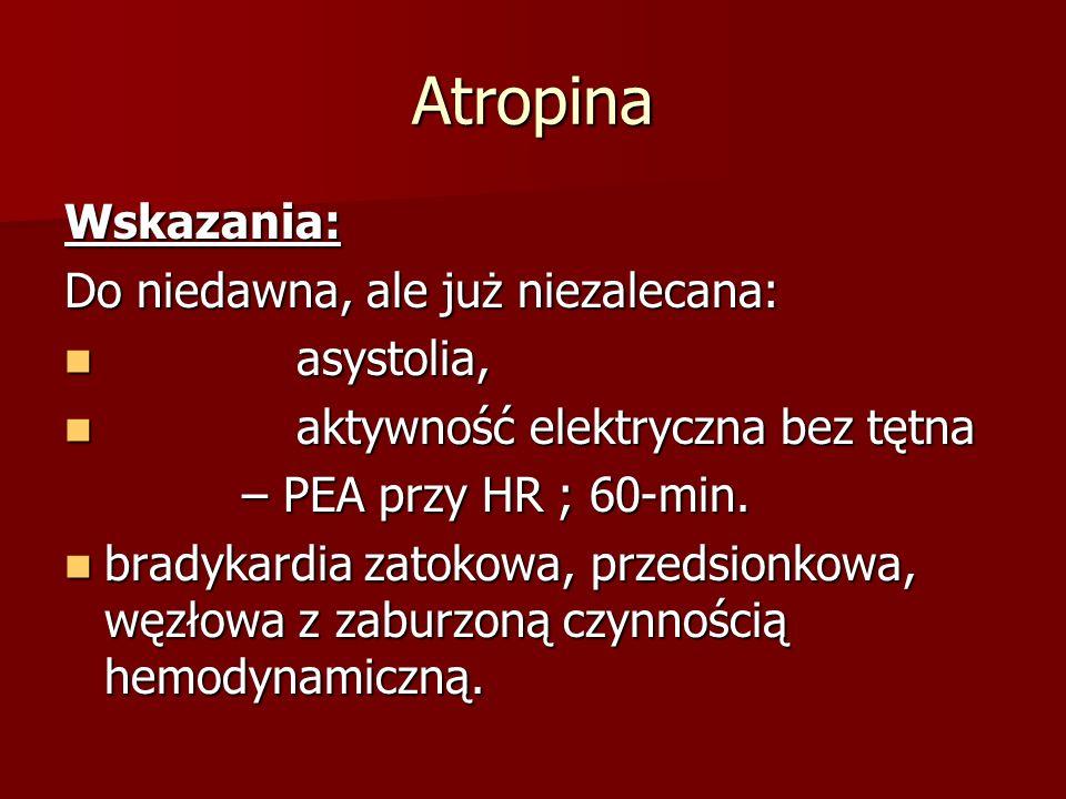 Atropina Wskazania: Do niedawna, ale już niezalecana: asystolia, asystolia, aktywność elektryczna bez tętna aktywność elektryczna bez tętna – PEA przy