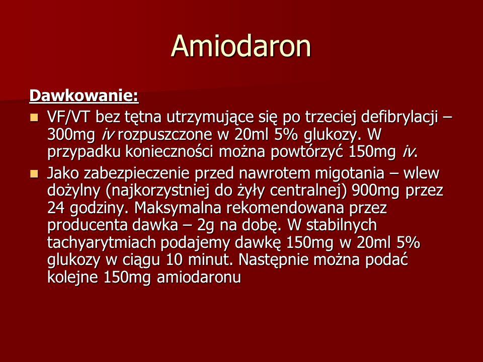Amiodaron Dawkowanie: VF/VT bez tętna utrzymujące się po trzeciej defibrylacji – 300mg iv rozpuszczone w 20ml 5% glukozy. W przypadku konieczności moż
