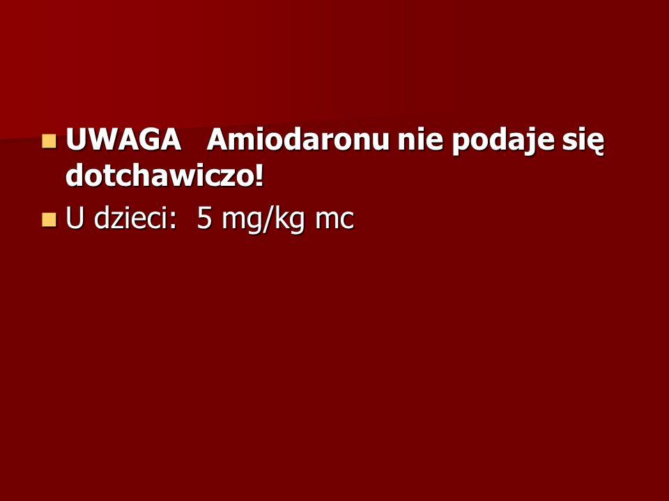 UWAGA Amiodaronu nie podaje się dotchawiczo! UWAGA Amiodaronu nie podaje się dotchawiczo! U dzieci: 5 mg/kg mc U dzieci: 5 mg/kg mc