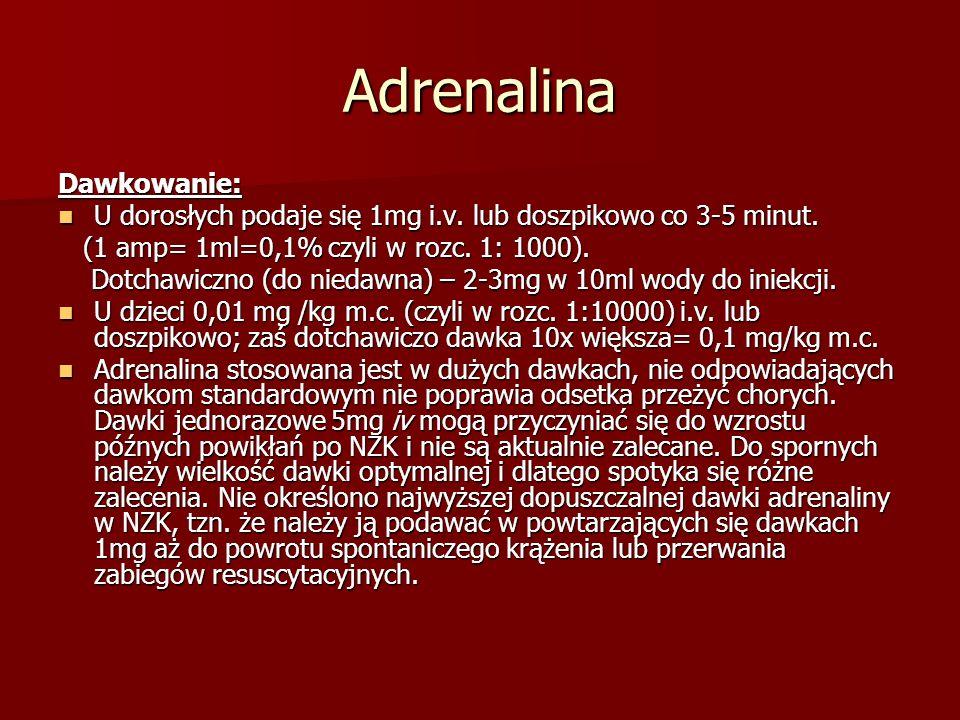 Adrenalina Dawkowanie: U dorosłych podaje się 1mg i.v. lub doszpikowo co 3-5 minut. U dorosłych podaje się 1mg i.v. lub doszpikowo co 3-5 minut. (1 am