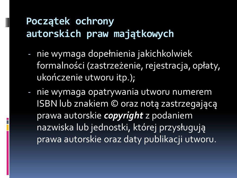 Początek ochrony autorskich praw majątkowych - nie wymaga dopełnienia jakichkolwiek formalności (zastrzeżenie, rejestracja, opłaty, ukończenie utworu
