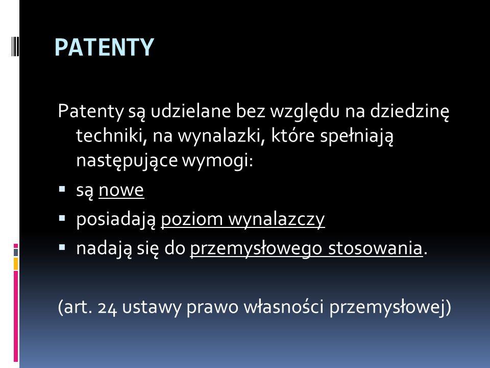 PATENTY Patenty są udzielane bez względu na dziedzinę techniki, na wynalazki, które spełniają następujące wymogi: są nowe posiadają poziom wynalazczy