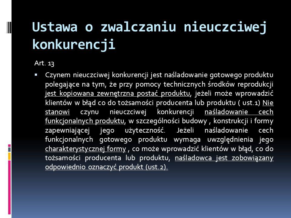 Ustawa o zwalczaniu nieuczciwej konkurencji Art. 13 Czynem nieuczciwej konkurencji jest naśladowanie gotowego produktu polegające na tym, że przy pomo