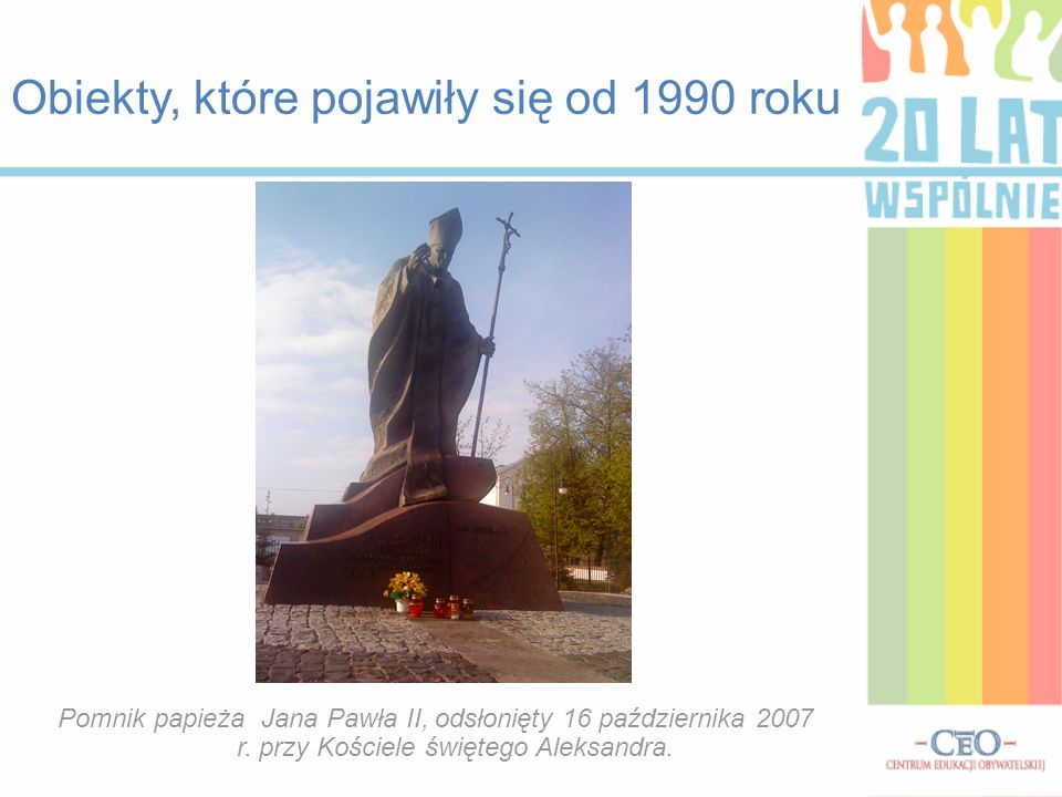 Obiekty, które pojawiły się od 1990 roku Pomnik papieża Jana Pawła II, odsłonięty 16 października 2007 r. przy Kościele świętego Aleksandra.