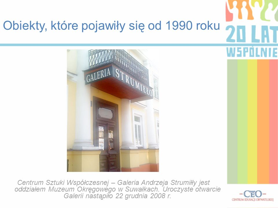 Obiekty, które pojawiły się od 1990 roku Centrum Sztuki Współczesnej – Galeria Andrzeja Strumiłły jest oddziałem Muzeum Okręgowego w Suwałkach. Uroczy