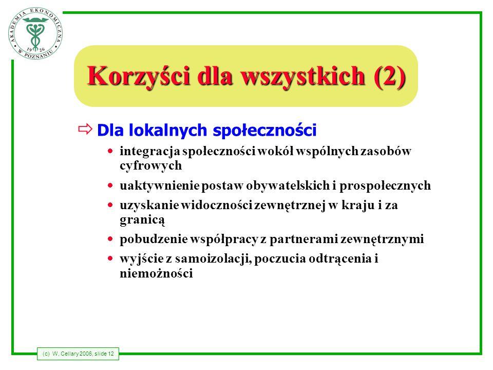 (c) W. Cellary 2006, slide 12 Korzyści dla wszystkich (2) Dla lokalnych społeczności integracja społeczności wokół wspólnych zasobów cyfrowych uaktywn