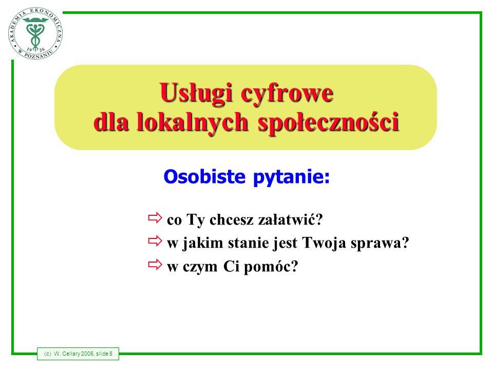 (c) W. Cellary 2006, slide 8 Usługi cyfrowe dla lokalnych społeczności co Ty chcesz załatwić? w jakim stanie jest Twoja sprawa? w czym Ci pomóc? Osobi
