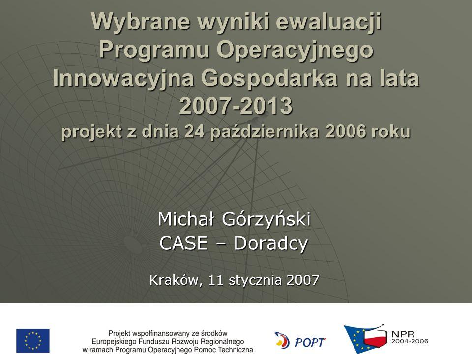 Wybrane wyniki ewaluacji Programu Operacyjnego Innowacyjna Gospodarka na lata 2007-2013 projekt z dnia 24 października 2006 roku Michał Górzyński CASE – Doradcy Kraków, 11 stycznia 2007
