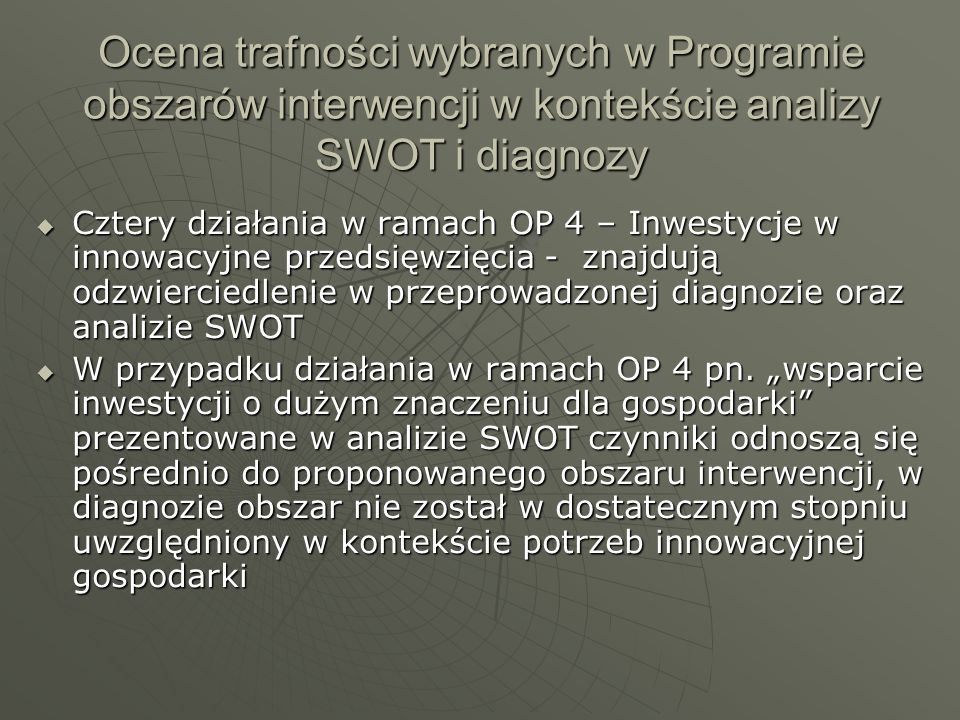 Ocena trafności wybranych w Programie obszarów interwencji w kontekście analizy SWOT i diagnozy Cztery działania w ramach OP 4 – Inwestycje w innowacyjne przedsięwzięcia - znajdują odzwierciedlenie w przeprowadzonej diagnozie oraz analizie SWOT Cztery działania w ramach OP 4 – Inwestycje w innowacyjne przedsięwzięcia - znajdują odzwierciedlenie w przeprowadzonej diagnozie oraz analizie SWOT W przypadku działania w ramach OP 4 pn.