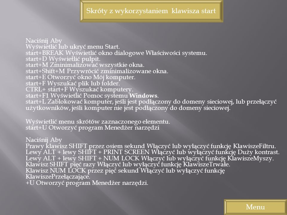 Naciśnij Aby Wyświetlić lub ukryć menu Start. start+BREAK Wyświetlić okno dialogowe Właściwości systemu. start+D Wyświetlić pulpit. start+M Zminimaliz
