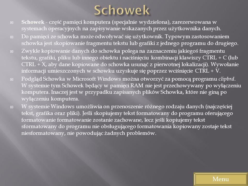 Schowek - część pamięci komputera (specjalnie wydzielona), zarezerwowana w systemach operacyjnych na zapisywanie wskazanych przez użytkownika danych.
