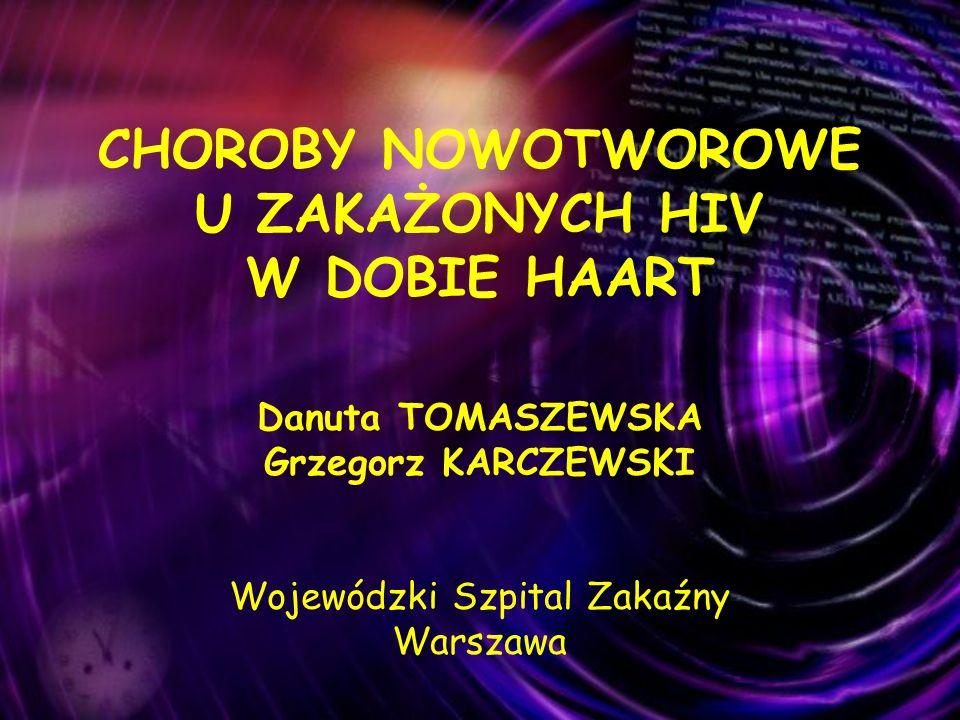 CHOROBY NOWOTWOROWE U ZAKAŻONYCH HIV W DOBIE HAART Danuta TOMASZEWSKA Grzegorz KARCZEWSKI Wojewódzki Szpital Zakaźny Warszawa