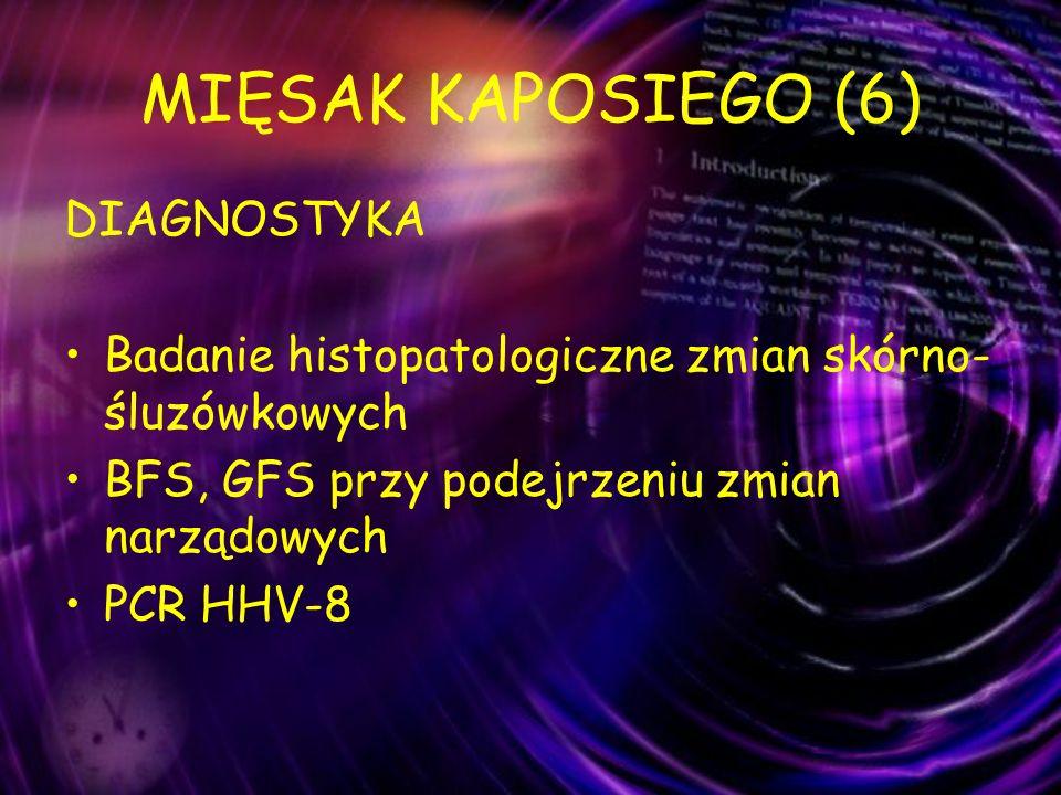MIĘSAK KAPOSIEGO (6) DIAGNOSTYKA Badanie histopatologiczne zmian skórno- śluzówkowych BFS, GFS przy podejrzeniu zmian narządowych PCR HHV-8