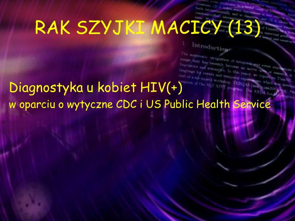 RAK SZYJKI MACICY (13) Diagnostyka u kobiet HIV(+) w oparciu o wytyczne CDC i US Public Health Service
