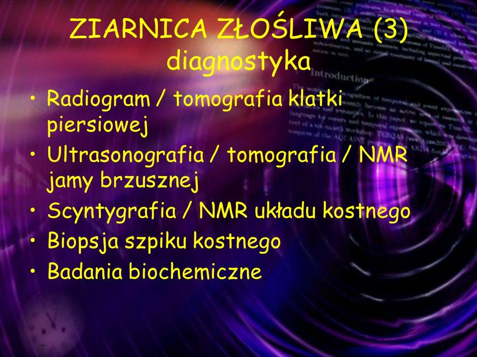 ZIARNICA ZŁOŚLIWA (3) diagnostyka Radiogram / tomografia klatki piersiowej Ultrasonografia / tomografia / NMR jamy brzusznej Scyntygrafia / NMR układu