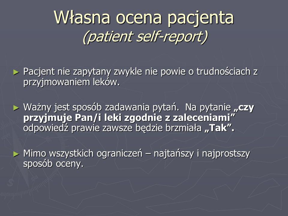 Własna ocena pacjenta (patient self-report) Pacjent nie zapytany zwykle nie powie o trudnościach z przyjmowaniem leków. Pacjent nie zapytany zwykle ni