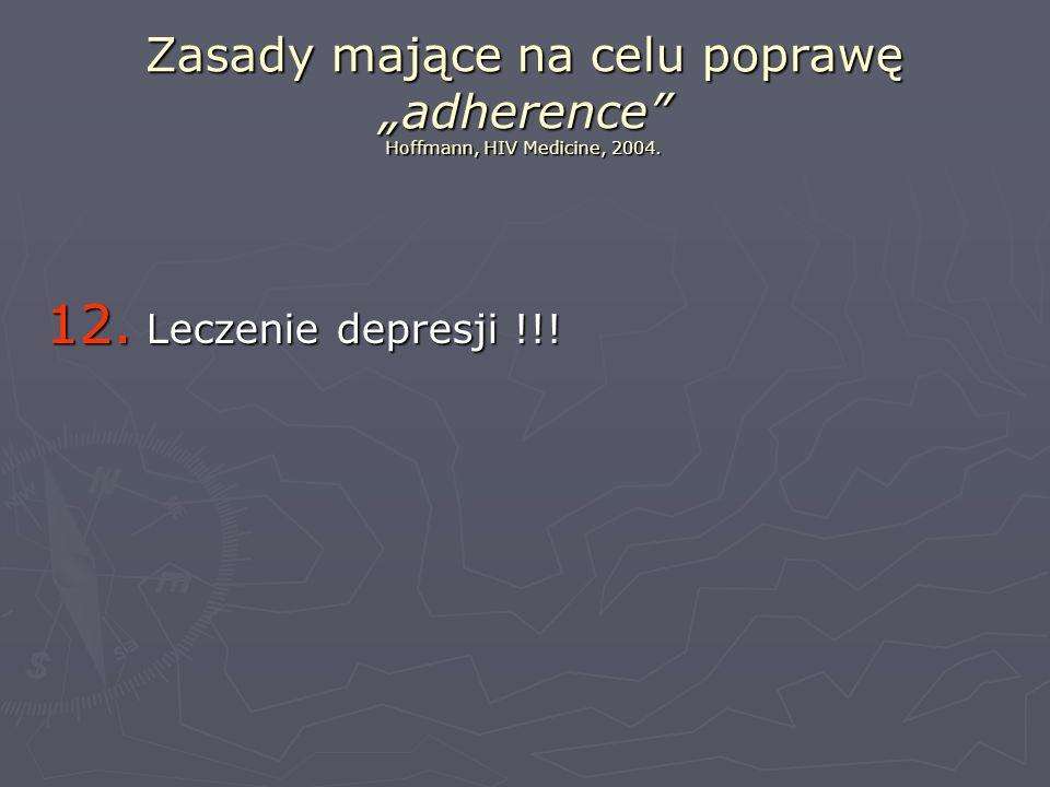 Zasady mające na celu poprawę adherence Hoffmann, HIV Medicine, 2004. 12. Leczenie depresji !!!