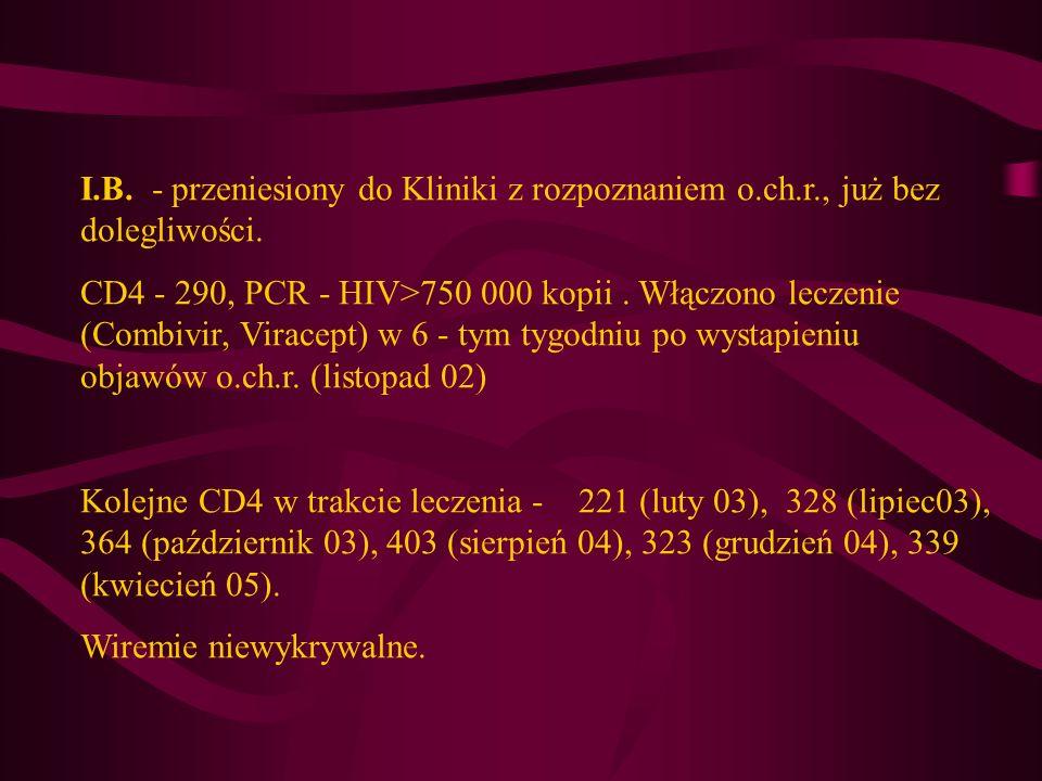 I.B. - przeniesiony do Kliniki z rozpoznaniem o.ch.r., już bez dolegliwości. CD4 - 290, PCR - HIV>750 000 kopii. Włączono leczenie (Combivir, Viracept