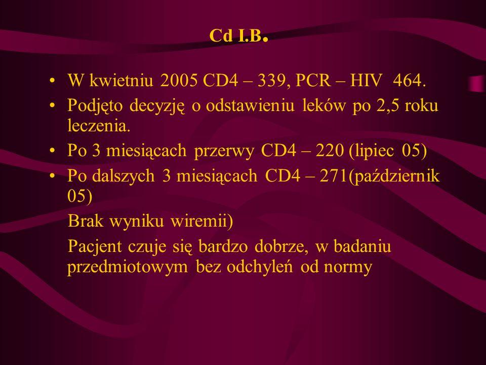 Cd I.B. W kwietniu 2005 CD4 – 339, PCR – HIV 464. Podjęto decyzję o odstawieniu leków po 2,5 roku leczenia. Po 3 miesiącach przerwy CD4 – 220 (lipiec