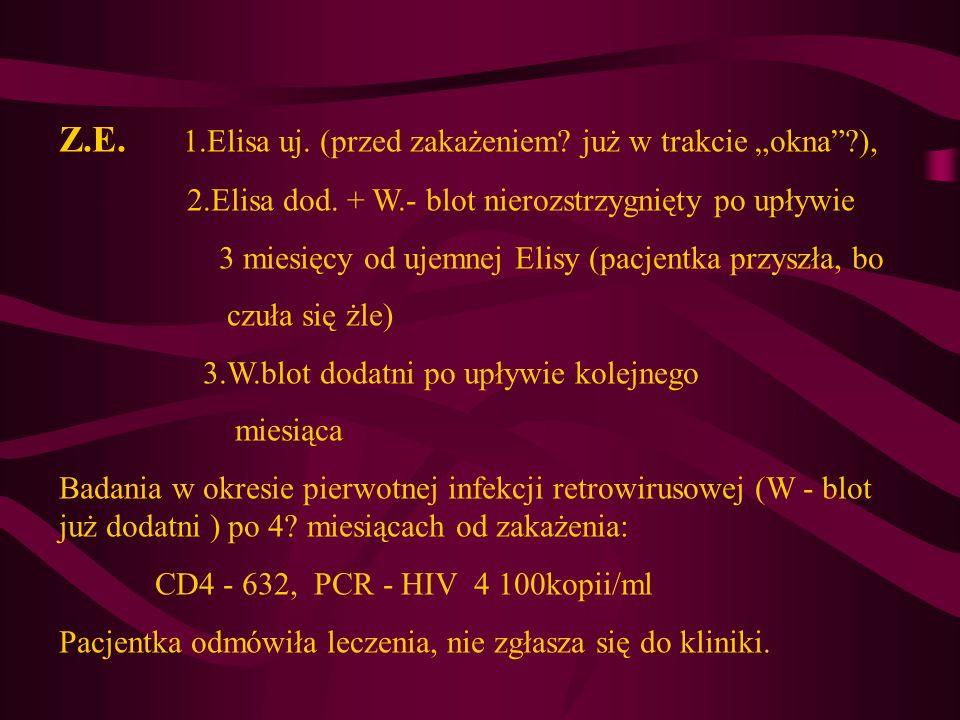 Z.E. 1.Elisa uj. (przed zakażeniem? już w trakcie okna?), 2.Elisa dod. + W.- blot nierozstrzygnięty po upływie 3 miesięcy od ujemnej Elisy (pacjentka